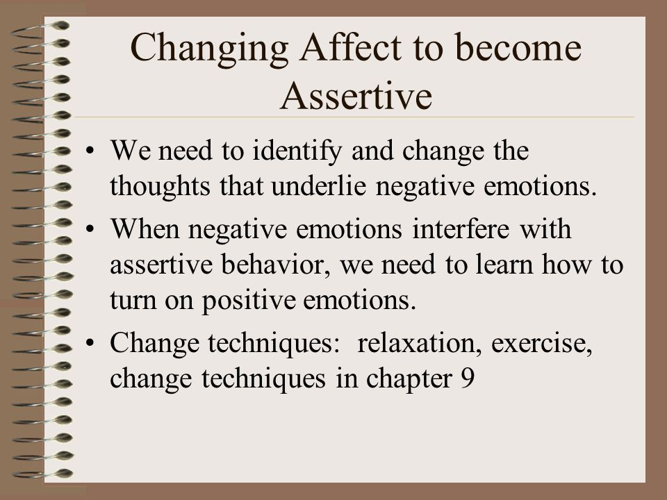 Changing Affect to become Assertive We need to identify and change the thoughts that underlie negative emotions.