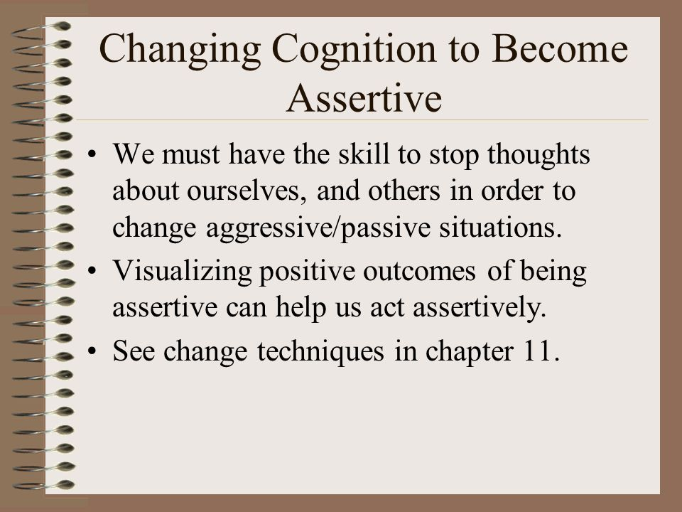 Changing Cognition to Become Assertive We must have the skill to stop thoughts about ourselves, and others in order to change aggressive/passive situations.