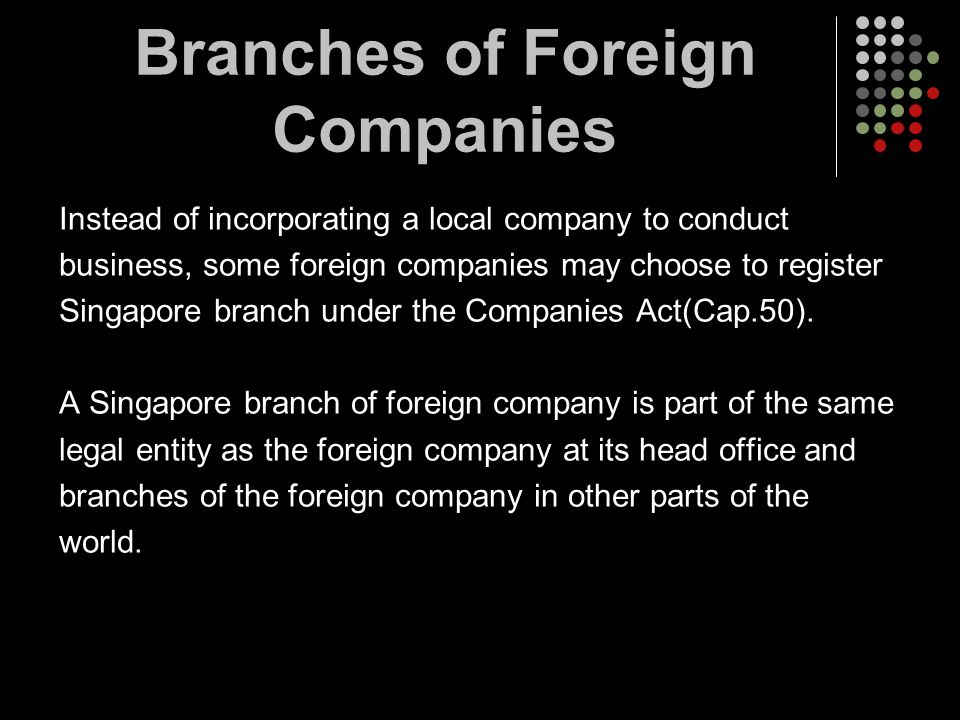 Branches of Foreign Companies Instead of incorporating a local company to conduct business, some foreign companies may choose to register Singapore br