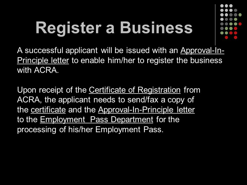 A successful applicant will be issued with an Approval-In- Principle letter to enable him/her to register the business with ACRA. Upon receipt of the