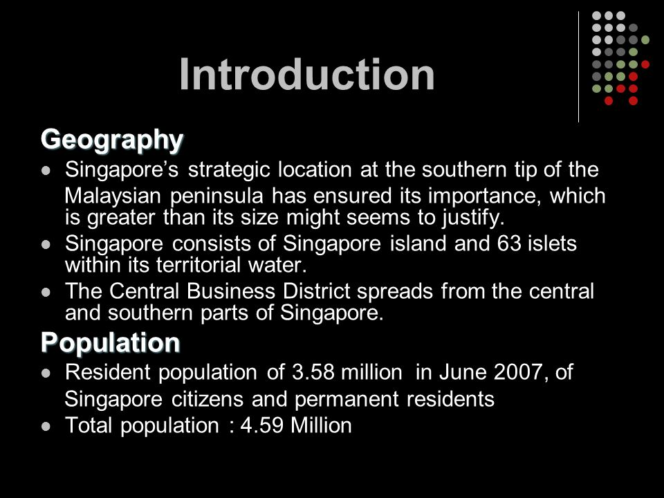 Introduction Geography Singapores strategic location at the southern tip of the Malaysian peninsula has ensured its importance, which is greater than