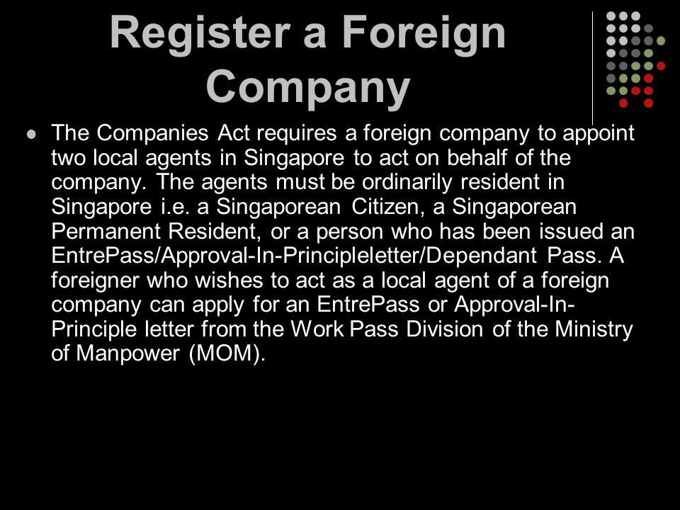 The Companies Act requires a foreign company to appoint two local agents in Singapore to act on behalf of the company. The agents must be ordinarily r