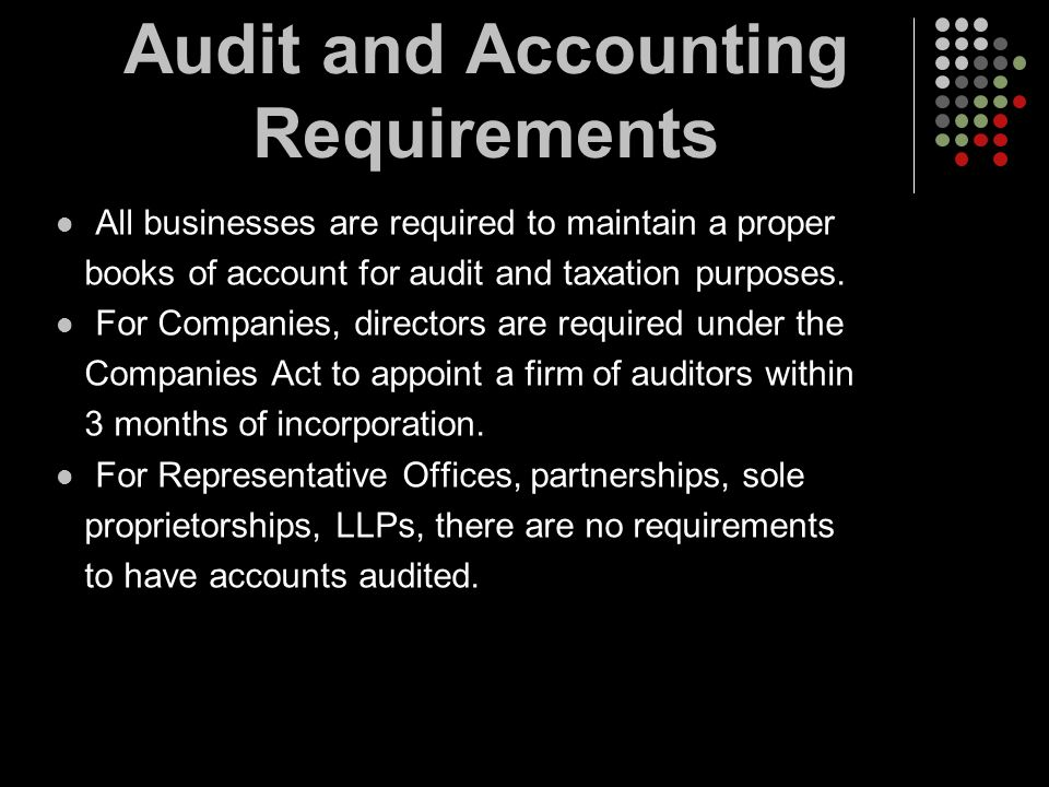 Audit and Accounting Requirements All businesses are required to maintain a proper books of account for audit and taxation purposes. For Companies, di