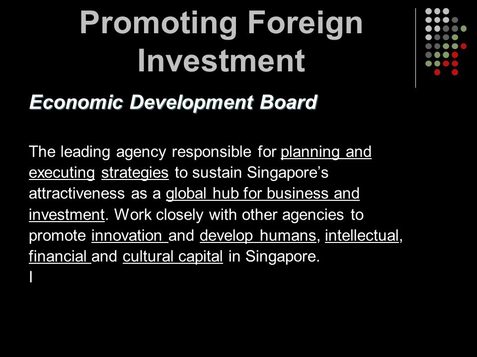 Promoting Foreign Investment Economic Development Board The leading agency responsible for planning and executing strategies to sustain Singapores att
