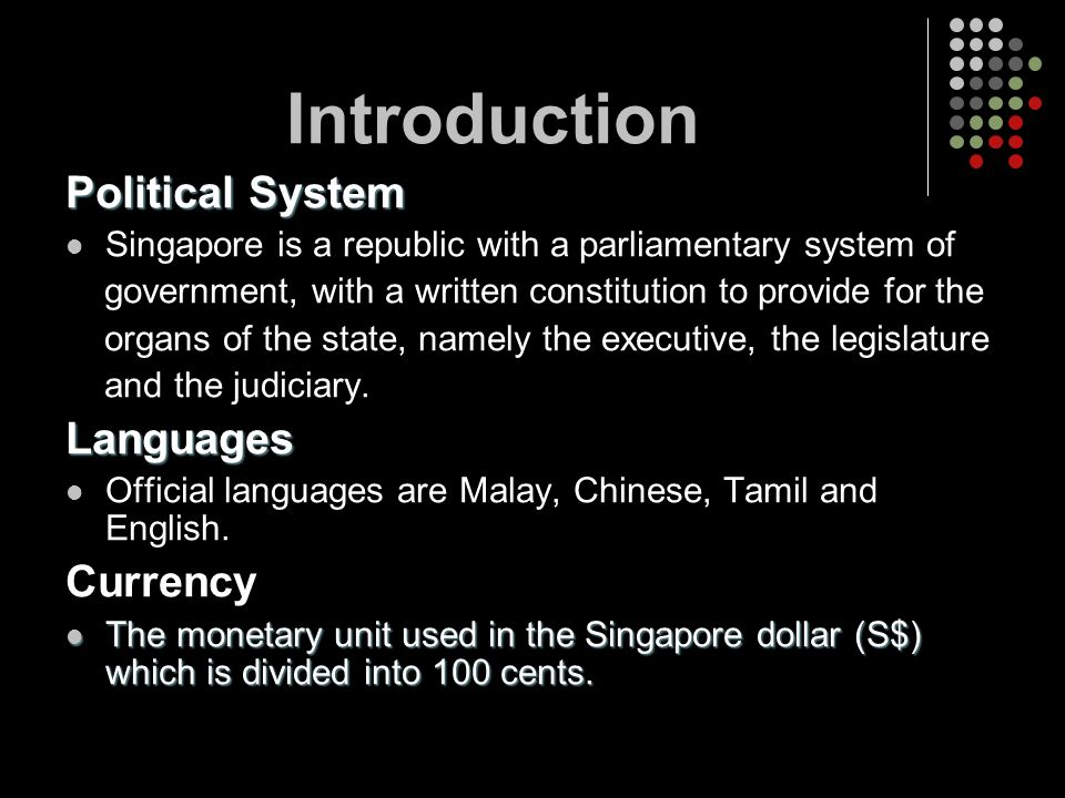 Political System Singapore is a republic with a parliamentary system of government, with a written constitution to provide for the organs of the state