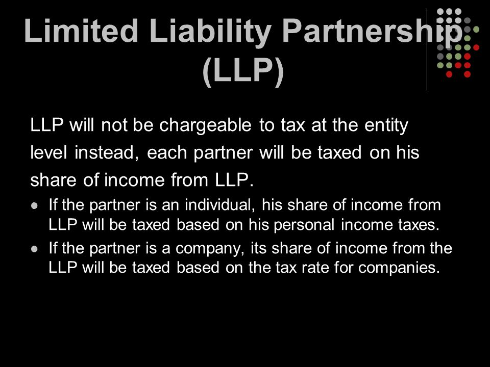 Limited Liability Partnership (LLP) LLP will not be chargeable to tax at the entity level instead, each partner will be taxed on his share of income f