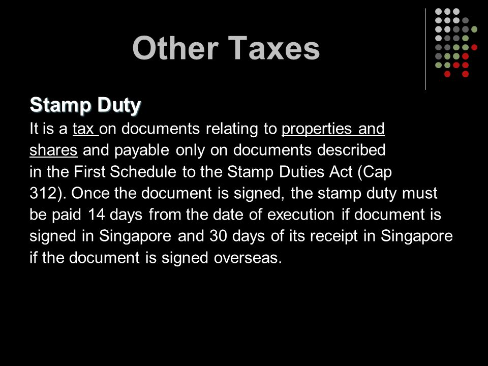 Other Taxes Stamp Duty It is a tax on documents relating to properties and shares and payable only on documents described in the First Schedule to the