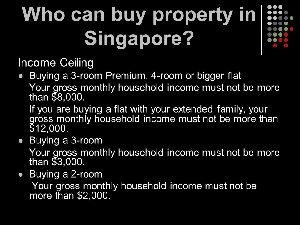 Income Ceiling Buying a 3-room Premium, 4-room or bigger flat Your gross monthly household income must not be more than $8,000. If you are buying a fl
