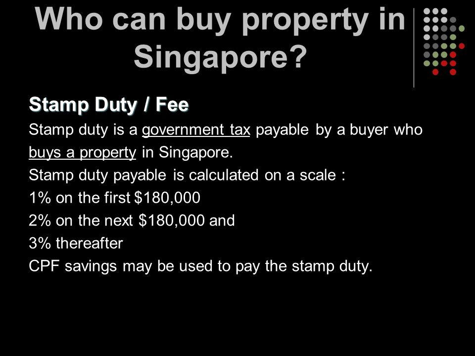 Stamp Duty / Fee Stamp duty is a government tax payable by a buyer who buys a property in Singapore. Stamp duty payable is calculated on a scale : 1%