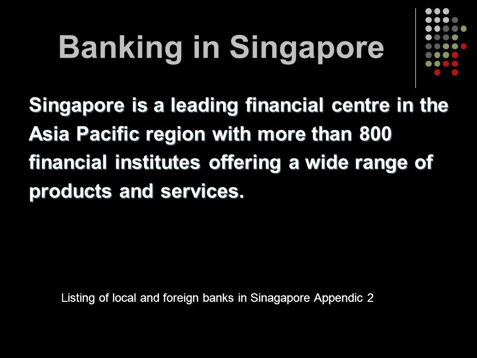 Banking in Singapore Singapore is a leading financial centre in the Asia Pacific region with more than 800 financial institutes offering a wide range