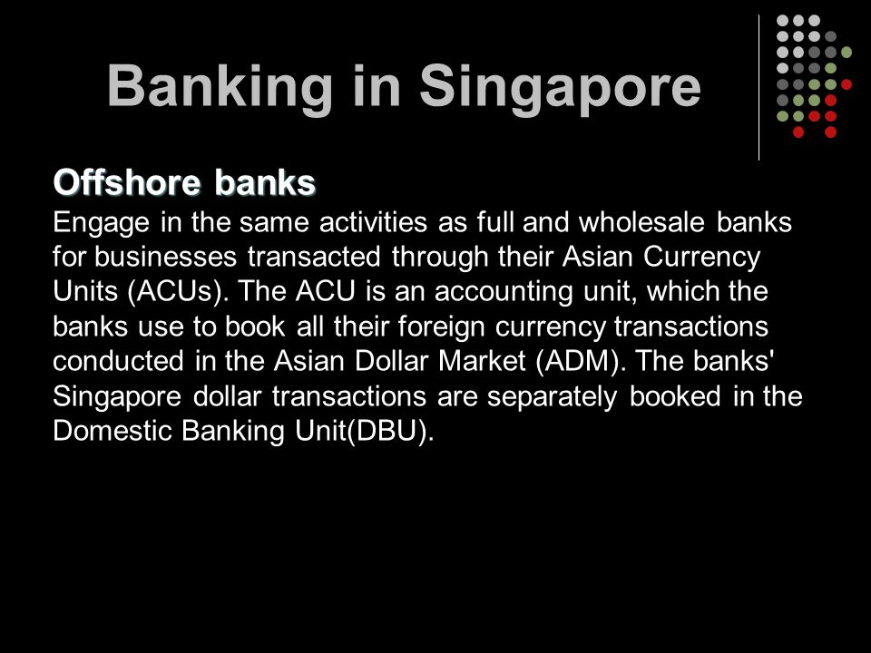 Offshore banks Engage in the same activities as full and wholesale banks for businesses transacted through their Asian Currency Units (ACUs). The ACU