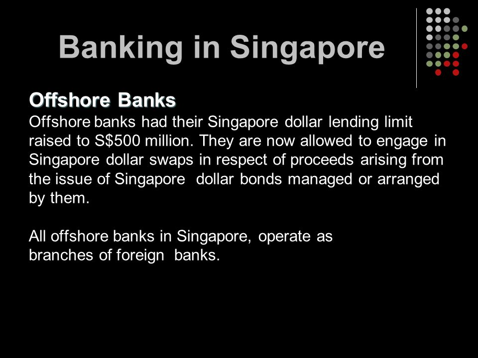 Offshore Banks Offshore banks had their Singapore dollar lending limit raised to S$500 million. They are now allowed to engage in Singapore dollar swa