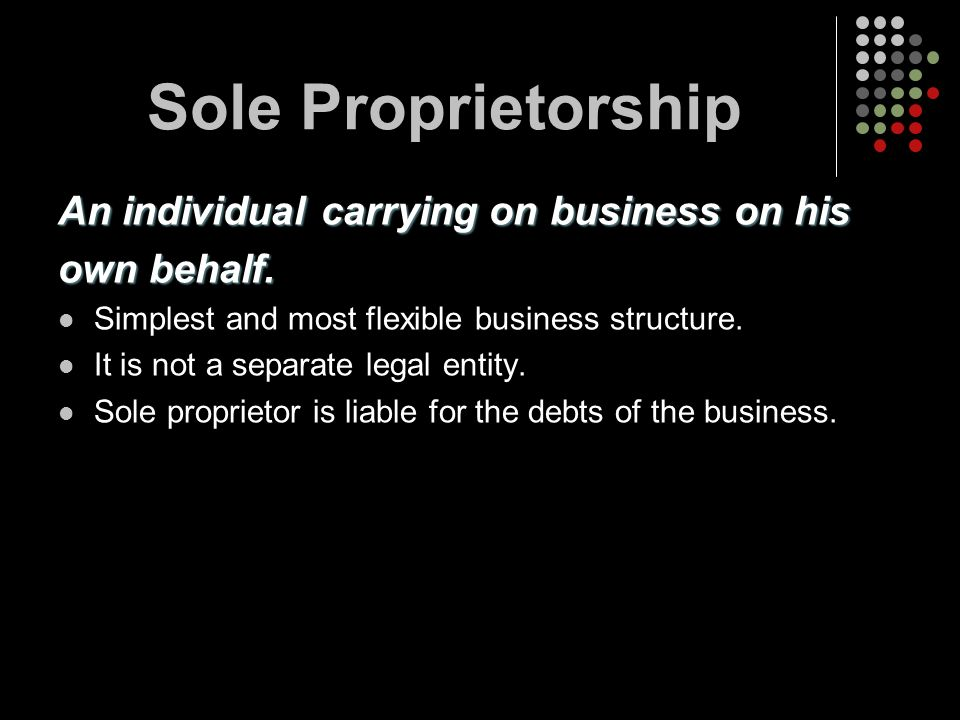 Sole Proprietorship An individual carrying on business on his own behalf. Simplest and most flexible business structure. It is not a separate legal en