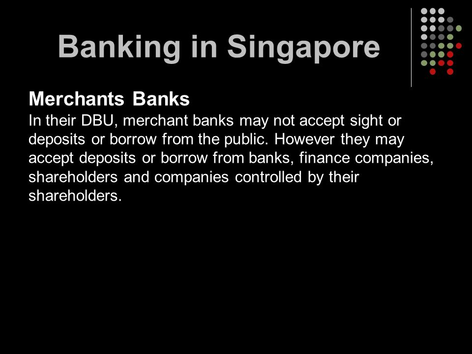 Merchants Banks In their DBU, merchant banks may not accept sight or deposits or borrow from the public. However they may accept deposits or borrow fr