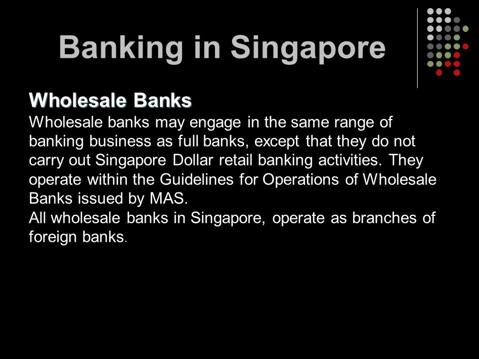 Wholesale Banks Wholesale banks may engage in the same range of banking business as full banks, except that they do not carry out Singapore Dollar ret