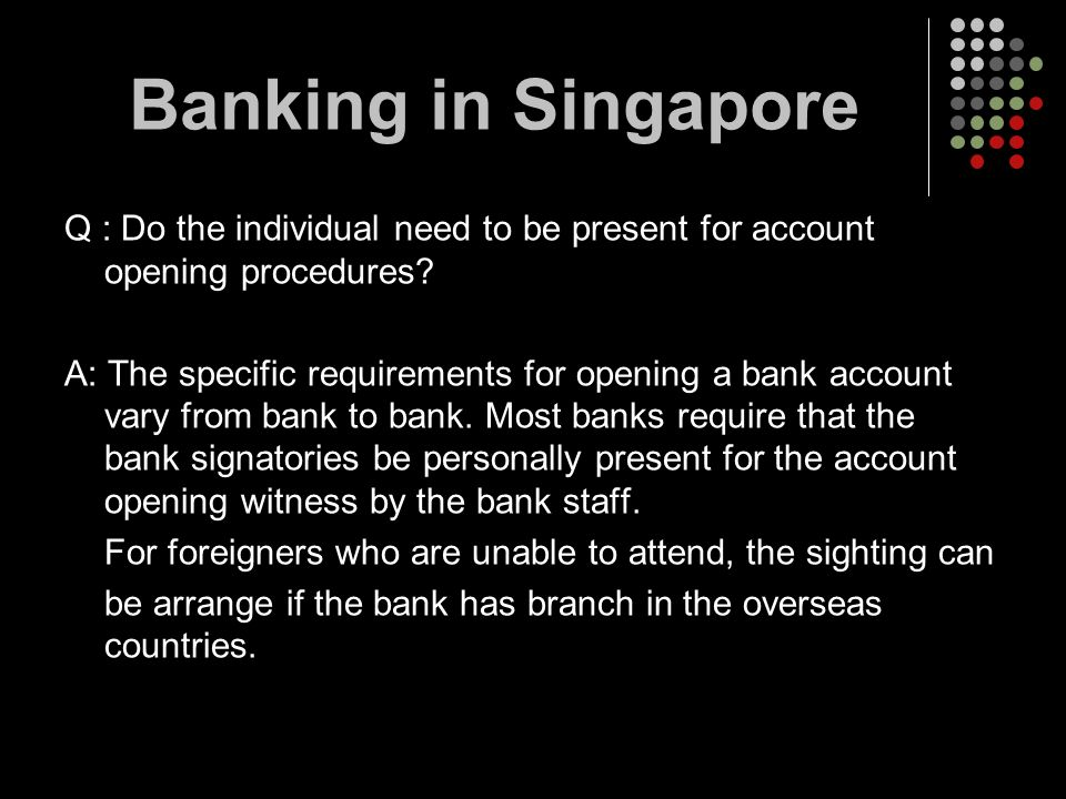 Q : Do the individual need to be present for account opening procedures? A: The specific requirements for opening a bank account vary from bank to ban