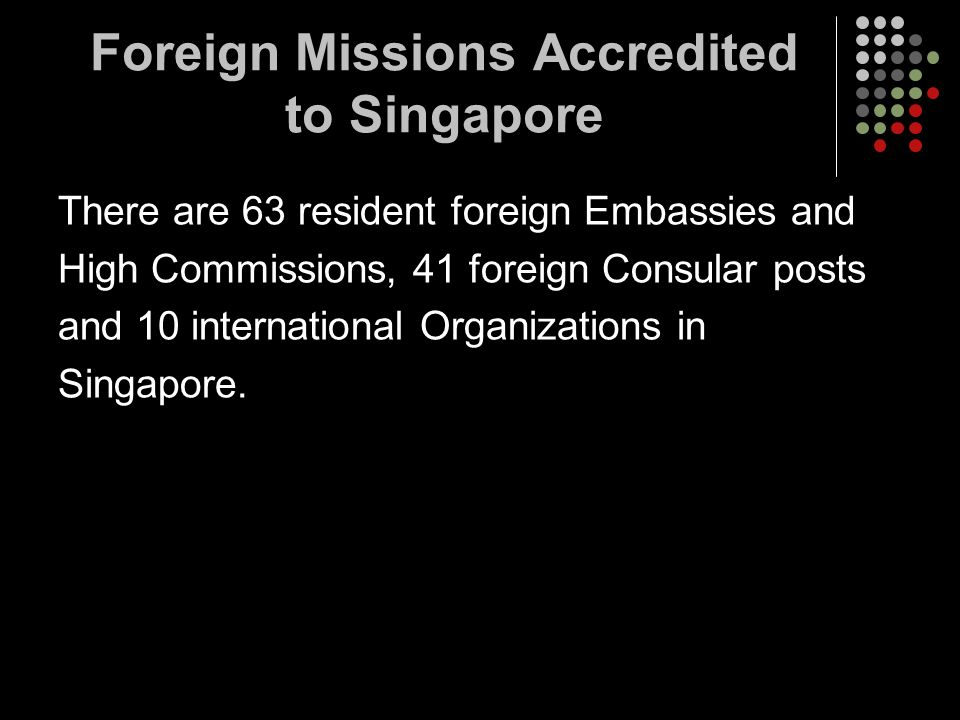Foreign Missions Accredited to Singapore There are 63 resident foreign Embassies and High Commissions, 41 foreign Consular posts and 10 international