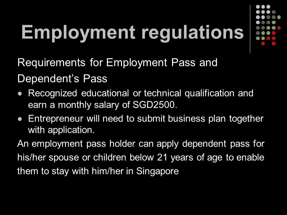 Requirements for Employment Pass and Dependents Pass Recognized educational or technical qualification and earn a monthly salary of SGD2500. Entrepren