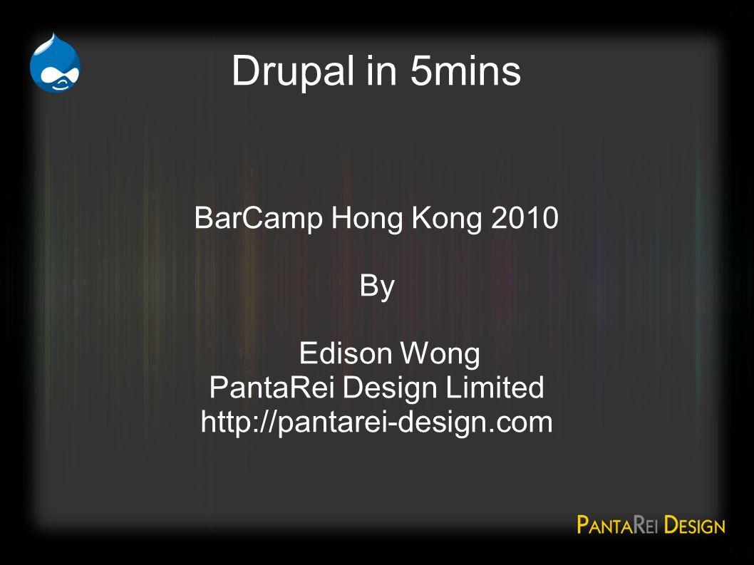 Drupal in 5mins BarCamp Hong Kong 2010 By Edison Wong PantaRei Design Limited http://pantarei-design.com