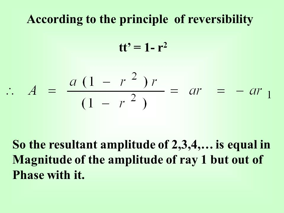 According to the principle of reversibility tt = 1- r 2 So the resultant amplitude of 2,3,4,… is equal in Magnitude of the amplitude of ray 1 but out