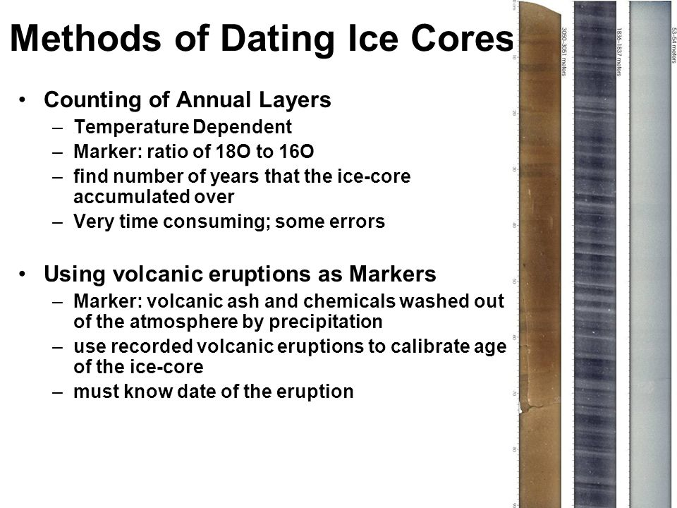 Methods of Dating Ice Cores Counting of Annual Layers –Temperature Dependent –Marker: ratio of 18O to 16O –find number of years that the ice-core accumulated over –Very time consuming; some errors Using volcanic eruptions as Markers –Marker: volcanic ash and chemicals washed out of the atmosphere by precipitation –use recorded volcanic eruptions to calibrate age of the ice-core –must know date of the eruption