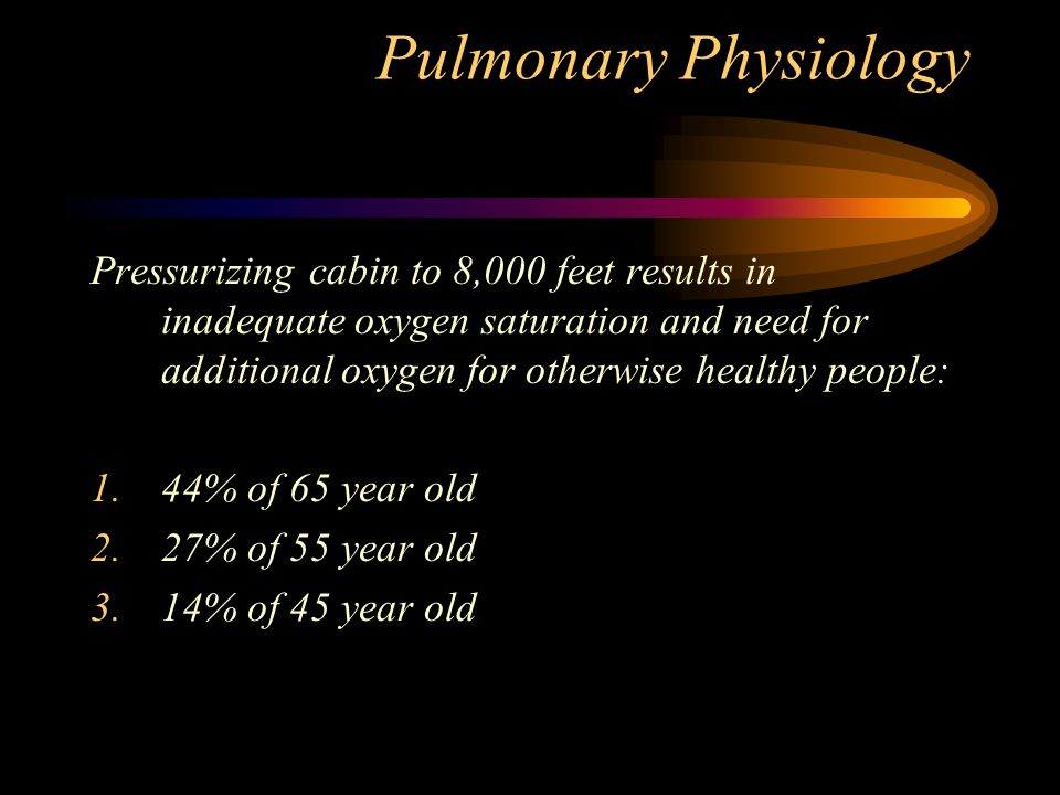 Pulmonary Physiology Pressurizing cabin to 8,000 feet results in inadequate oxygen saturation and need for additional oxygen for otherwise healthy people: 1.44% of 65 year old 2.27% of 55 year old 3.14% of 45 year old