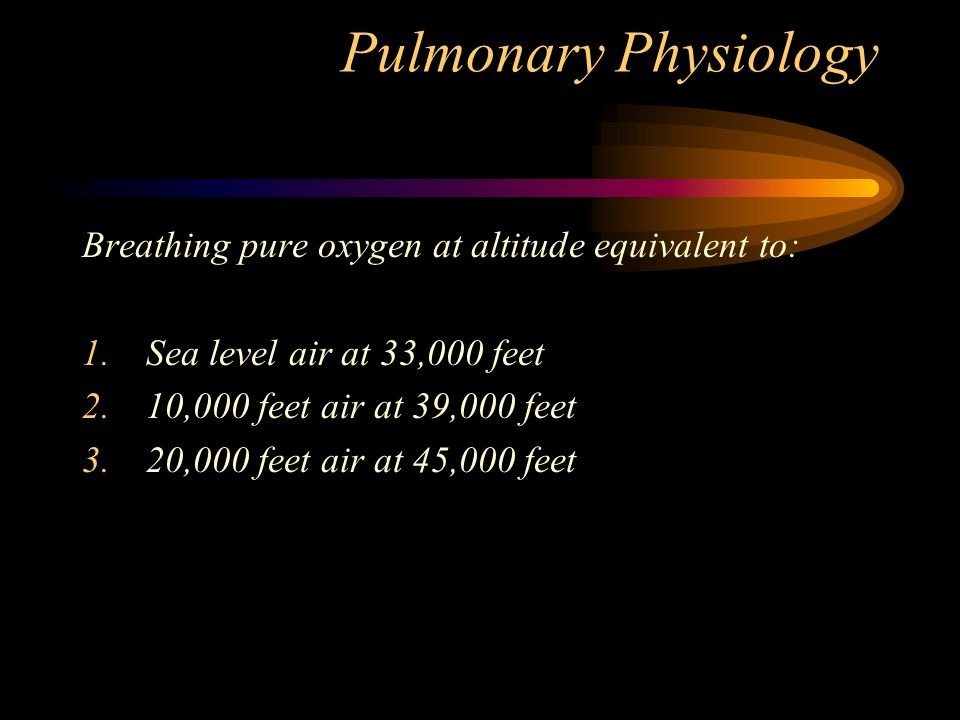 Pulmonary Physiology Breathing pure oxygen at altitude equivalent to: 1.Sea level air at 33,000 feet 2.10,000 feet air at 39,000 feet 3.20,000 feet air at 45,000 feet
