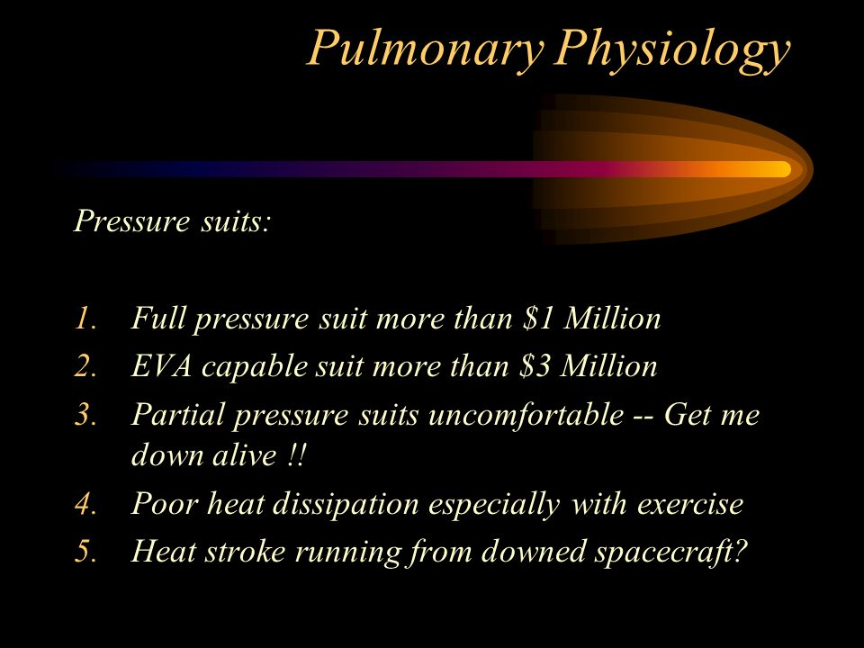 Pulmonary Physiology Pressure suits: 1.Full pressure suit more than $1 Million 2.EVA capable suit more than $3 Million 3.Partial pressure suits uncomfortable -- Get me down alive !.
