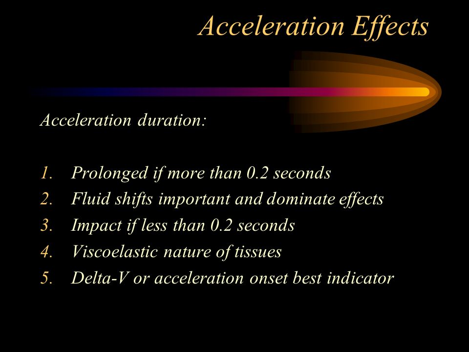 Acceleration Effects Acceleration duration: 1.Prolonged if more than 0.2 seconds 2.Fluid shifts important and dominate effects 3.Impact if less than 0.2 seconds 4.Viscoelastic nature of tissues 5.Delta-V or acceleration onset best indicator
