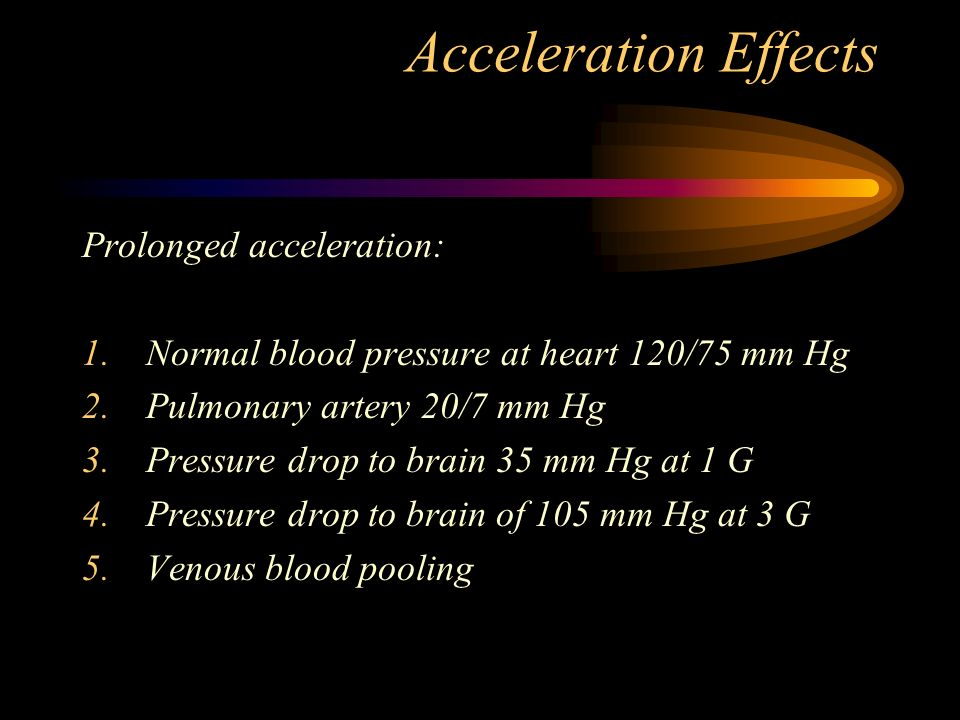 Acceleration Effects Prolonged acceleration: 1.Normal blood pressure at heart 120/75 mm Hg 2.Pulmonary artery 20/7 mm Hg 3.Pressure drop to brain 35 mm Hg at 1 G 4.Pressure drop to brain of 105 mm Hg at 3 G 5.Venous blood pooling
