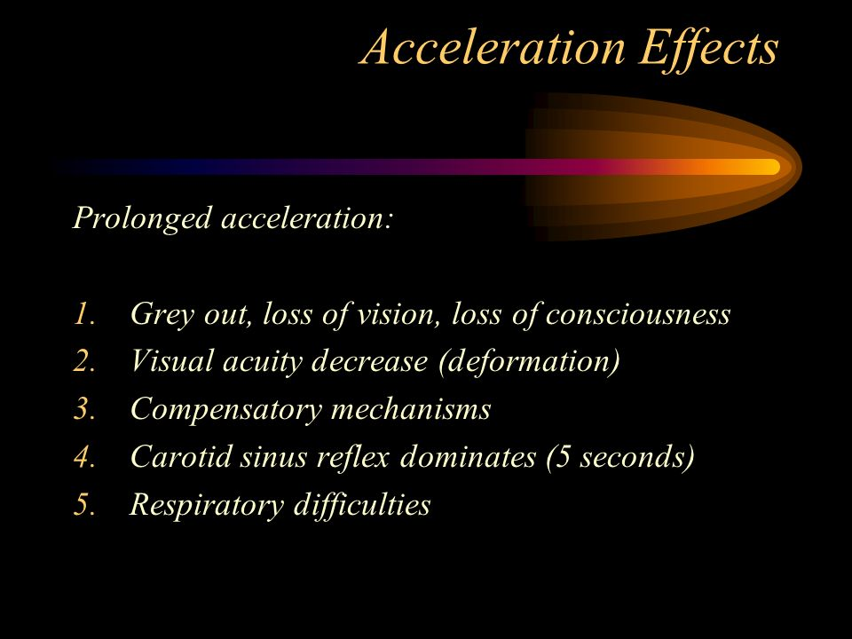 Acceleration Effects Prolonged acceleration: 1.Grey out, loss of vision, loss of consciousness 2.Visual acuity decrease (deformation) 3.Compensatory mechanisms 4.Carotid sinus reflex dominates (5 seconds) 5.Respiratory difficulties