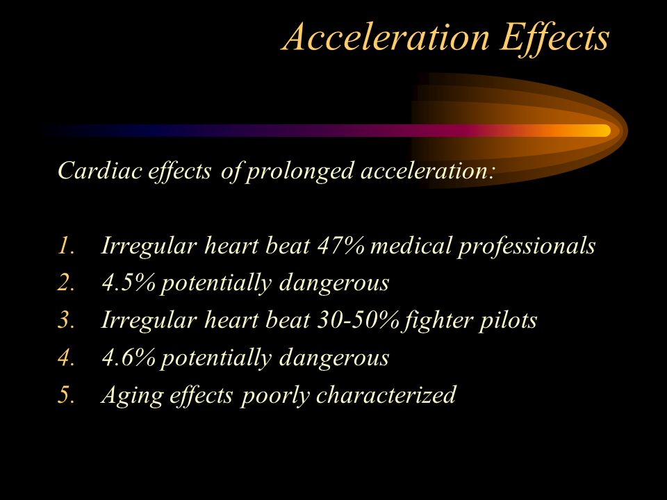 Acceleration Effects Cardiac effects of prolonged acceleration: 1.Irregular heart beat 47% medical professionals 2.4.5% potentially dangerous 3.Irregular heart beat 30-50% fighter pilots 4.4.6% potentially dangerous 5.Aging effects poorly characterized