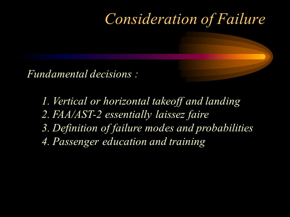 Consideration of Failure Fundamental decisions : 1.Vertical or horizontal takeoff and landing 2.FAA/AST-2 essentially laissez faire 3.Definition of failure modes and probabilities 4.Passenger education and training