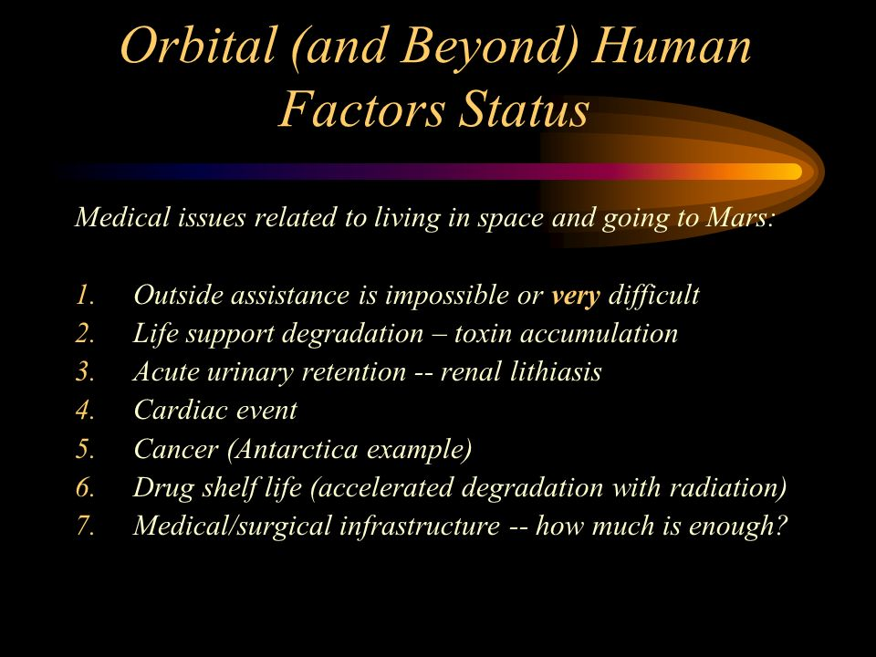 Orbital (and Beyond) Human Factors Status Medical issues related to living in space and going to Mars: 1.Outside assistance is impossible or very difficult 2.Life support degradation – toxin accumulation 3.Acute urinary retention -- renal lithiasis 4.Cardiac event 5.Cancer (Antarctica example) 6.Drug shelf life (accelerated degradation with radiation) 7.Medical/surgical infrastructure -- how much is enough?