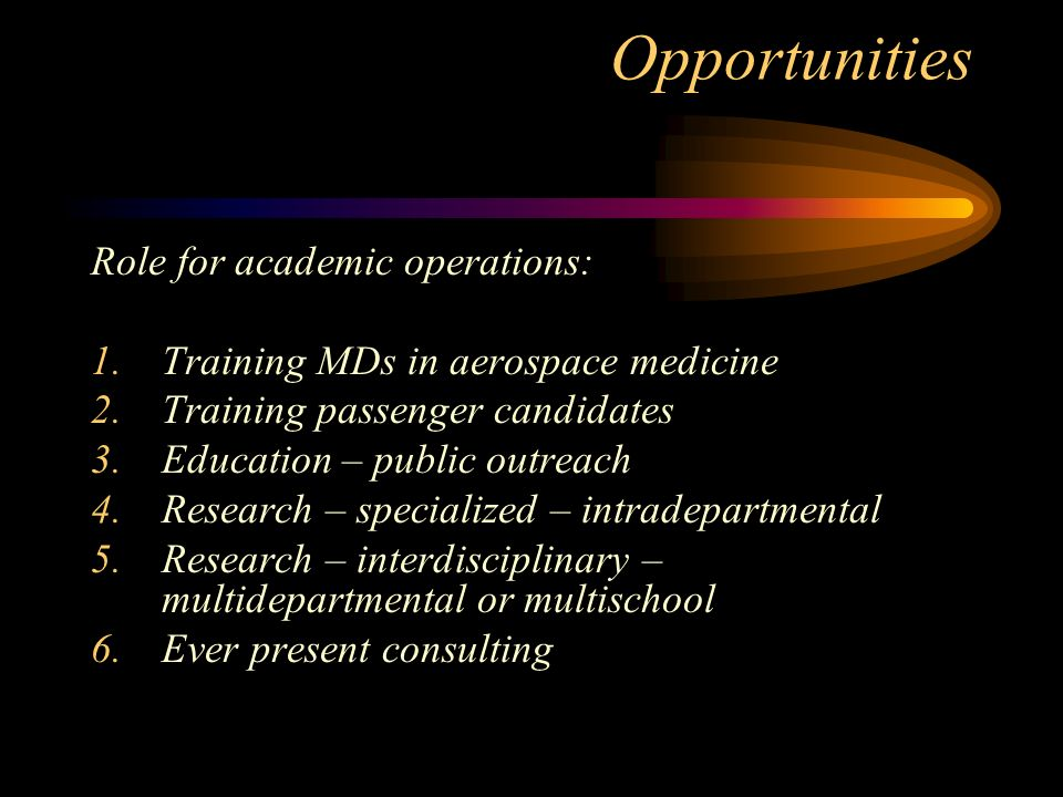 Opportunities Role for academic operations: 1.Training MDs in aerospace medicine 2.Training passenger candidates 3.Education – public outreach 4.Research – specialized – intradepartmental 5.Research – interdisciplinary – multidepartmental or multischool 6.Ever present consulting
