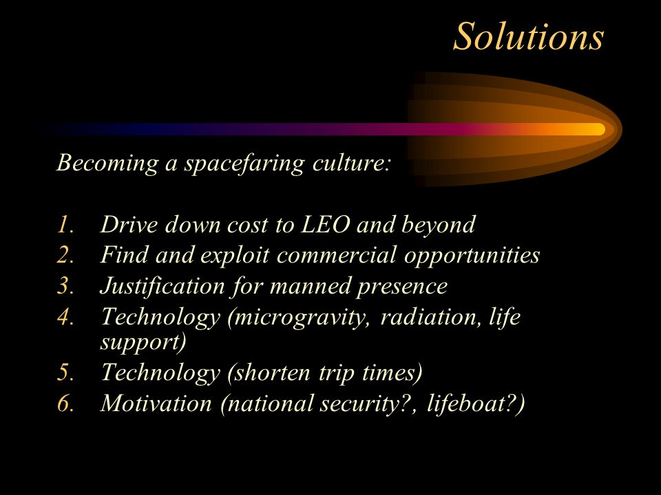 Solutions Becoming a spacefaring culture: 1.Drive down cost to LEO and beyond 2.Find and exploit commercial opportunities 3.Justification for manned presence 4.Technology (microgravity, radiation, life support) 5.Technology (shorten trip times) 6.Motivation (national security?, lifeboat?)