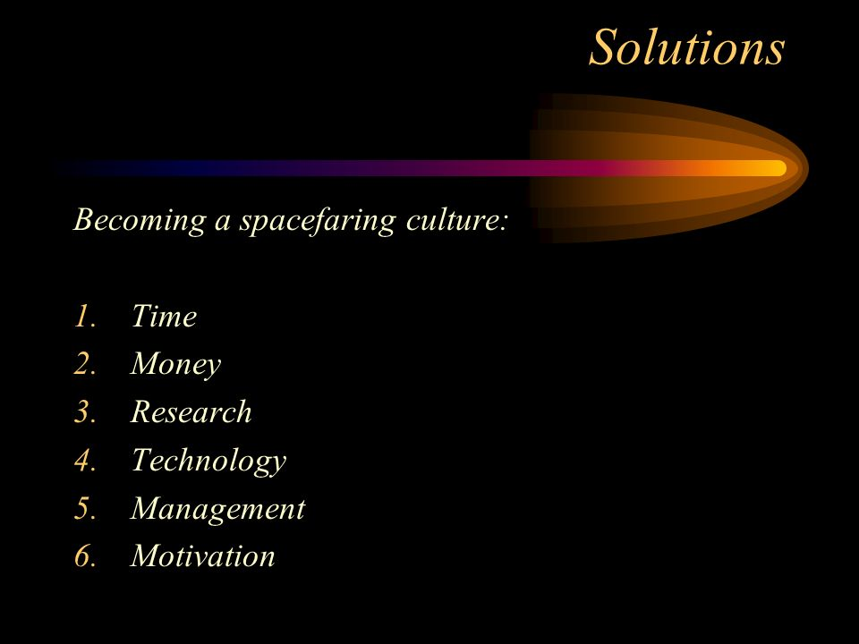 Solutions Becoming a spacefaring culture: 1.Time 2.Money 3.Research 4.Technology 5.Management 6.Motivation