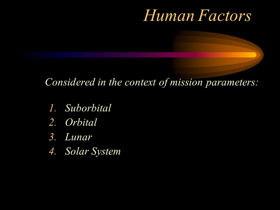 Human Factors Considered in the context of mission parameters: 1.Suborbital 2.Orbital 3.Lunar 4.Solar System