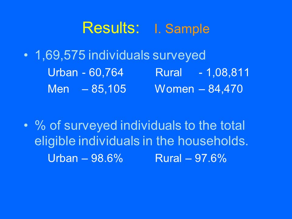 Results: I. Sample 1,69,575 individuals surveyed Urban- 60,764 Rural- 1,08,811 Men – 85,105 Women – 84,470 % of surveyed individuals to the total elig