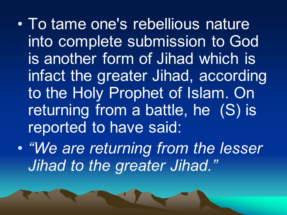 To tame one s rebellious nature into complete submission to God is another form of Jihad which is infact the greater Jihad, according to the Holy Prophet of Islam.