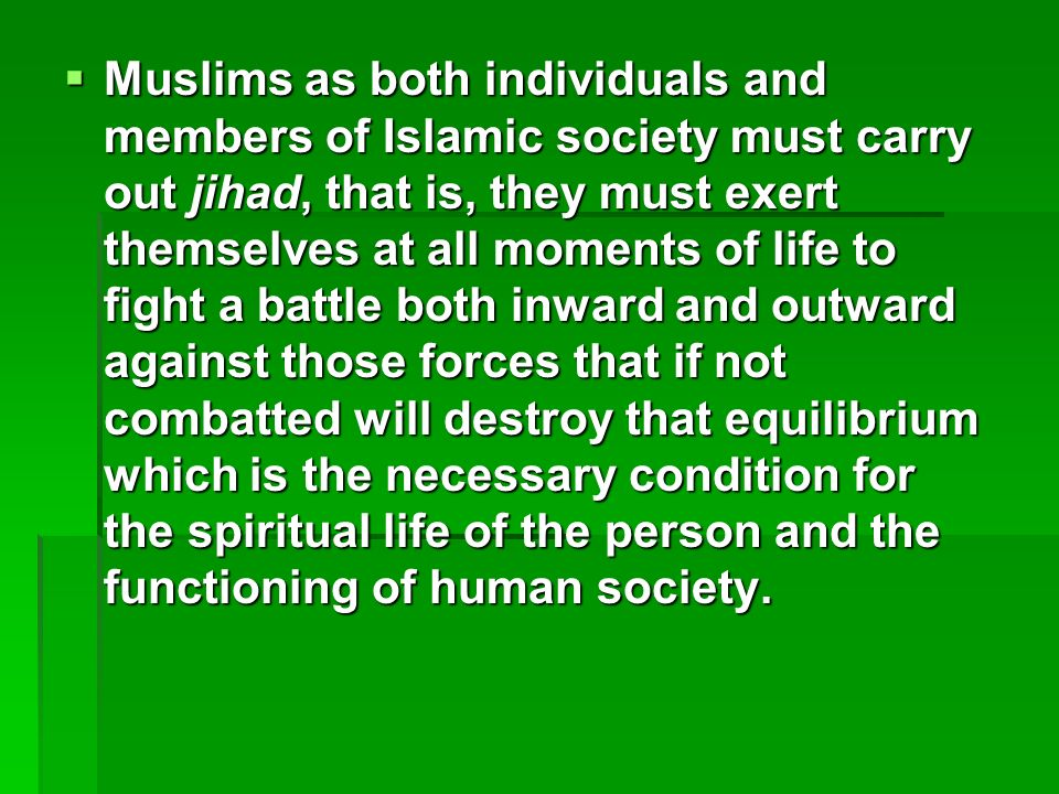 Muslims as both individuals and members of Islamic society must carry out jihad, that is, they must exert themselves at all moments of life to fight a battle both inward and outward against those forces that if not combatted will destroy that equilibrium which is the necessary condition for the spiritual life of the person and the functioning of human society.
