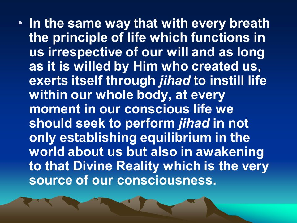 In the same way that with every breath the principle of life which functions in us irrespective of our will and as long as it is willed by Him who created us, exerts itself through jihad to instill life within our whole body, at every moment in our conscious life we should seek to perform jihad in not only establishing equilibrium in the world about us but also in awakening to that Divine Reality which is the very source of our consciousness.