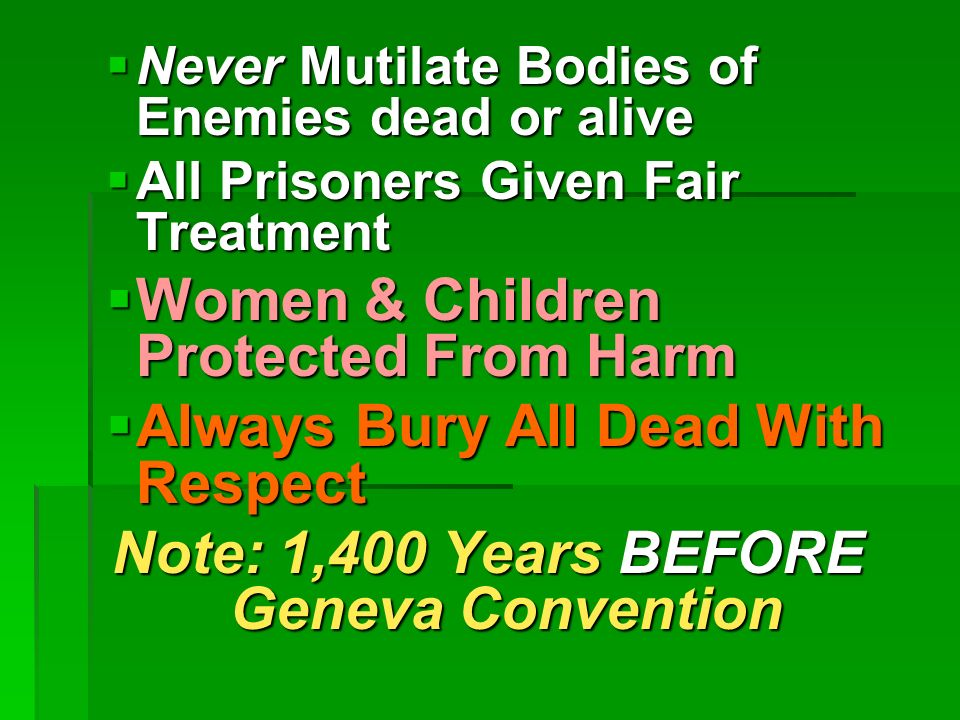 Never Mutilate Bodies of Enemies dead or alive Never Mutilate Bodies of Enemies dead or alive All Prisoners Given Fair Treatment All Prisoners Given Fair Treatment Women & Children Protected From Harm Women & Children Protected From Harm Always Bury All Dead With Respect Always Bury All Dead With Respect Note: 1,400 Years BEFORE Geneva Convention