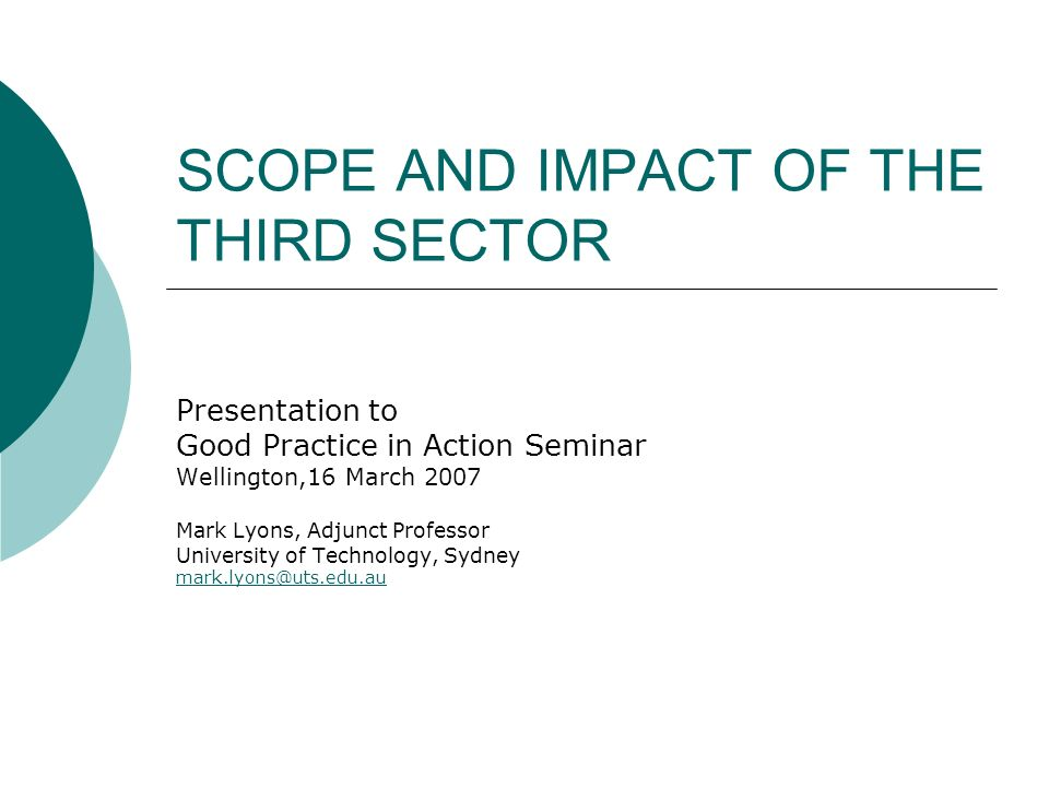 SCOPE AND IMPACT OF THE THIRD SECTOR Presentation to Good Practice in Action Seminar Wellington,16 March 2007 Mark Lyons, Adjunct Professor University of Technology, Sydney