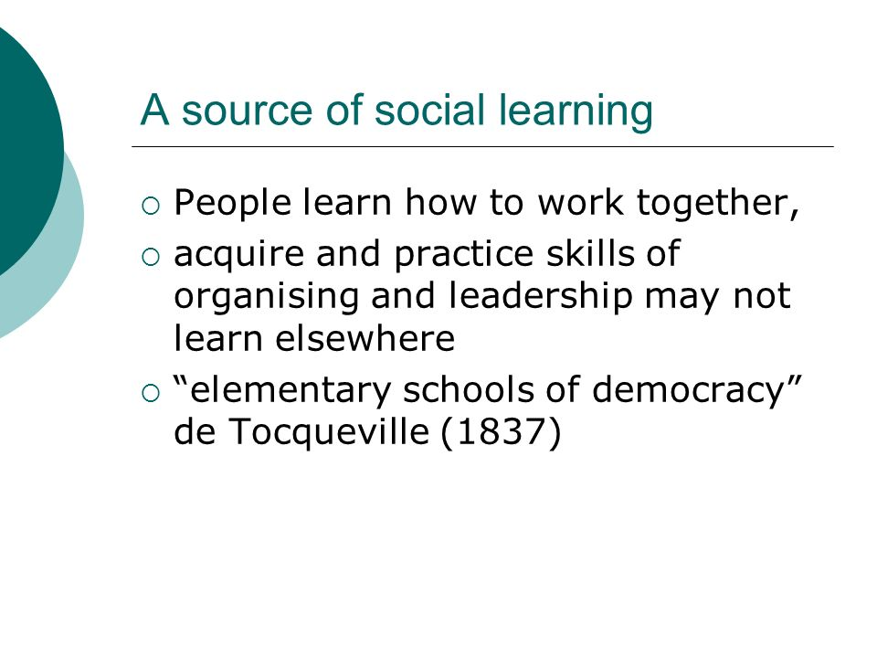 A source of social learning People learn how to work together, acquire and practice skills of organising and leadership may not learn elsewhere elementary schools of democracy de Tocqueville (1837)