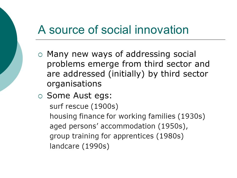 A source of social innovation Many new ways of addressing social problems emerge from third sector and are addressed (initially) by third sector organisations Some Aust egs: surf rescue (1900s) housing finance for working families (1930s) aged persons accommodation (1950s), group training for apprentices (1980s) landcare (1990s)