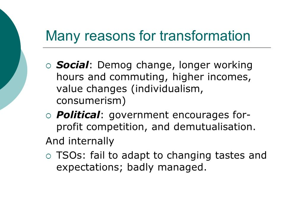 Many reasons for transformation Social: Demog change, longer working hours and commuting, higher incomes, value changes (individualism, consumerism) Political: government encourages for- profit competition, and demutualisation.