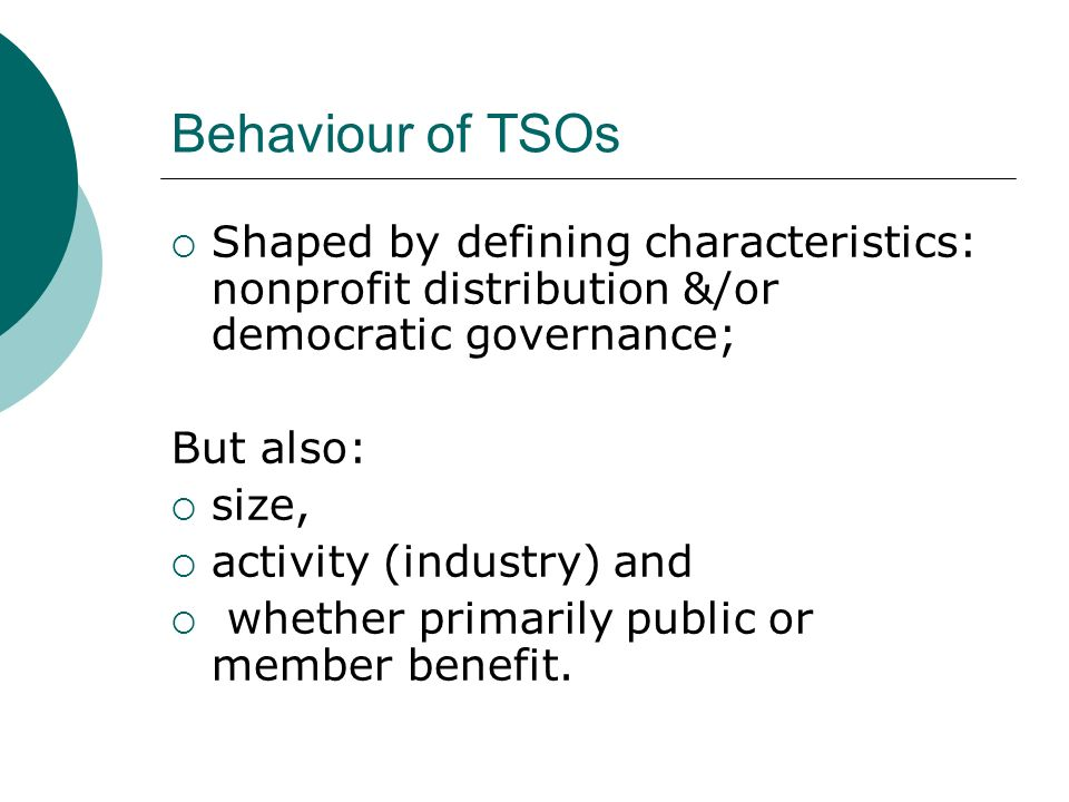 Behaviour of TSOs Shaped by defining characteristics: nonprofit distribution &/or democratic governance; But also: size, activity (industry) and whether primarily public or member benefit.