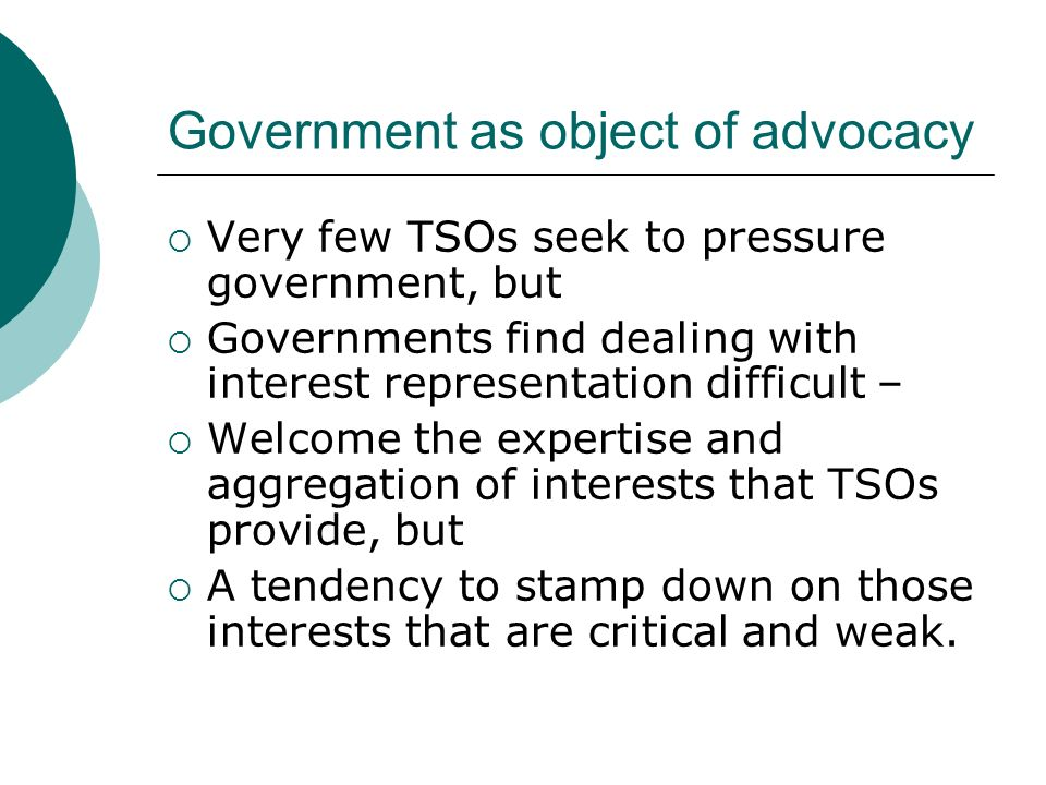 Government as object of advocacy Very few TSOs seek to pressure government, but Governments find dealing with interest representation difficult – Welcome the expertise and aggregation of interests that TSOs provide, but A tendency to stamp down on those interests that are critical and weak.