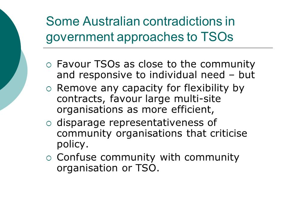 Some Australian contradictions in government approaches to TSOs Favour TSOs as close to the community and responsive to individual need – but Remove any capacity for flexibility by contracts, favour large multi-site organisations as more efficient, disparage representativeness of community organisations that criticise policy.
